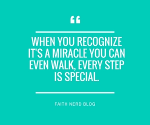 When you recognize it's a miracle you can even walk, every step is special.