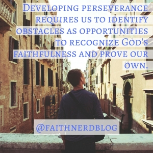 Developing perseverance requires us to identify obstacles as opportunities to recognize God's faithfulness and prove our own.