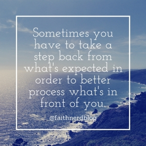 Sometimes you have to take a step back from what's expected in order to better process what's in front of you.